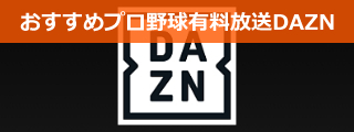 プロ野球有料放送(中継)はコスパ抜群のDAZN(ダゾーン)がおすすめのページへ